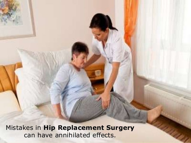Mistakes in hip replacement surgery can have destroyingeffectsMistakes in Hip Replacement Surgerycan have annihilated effe...