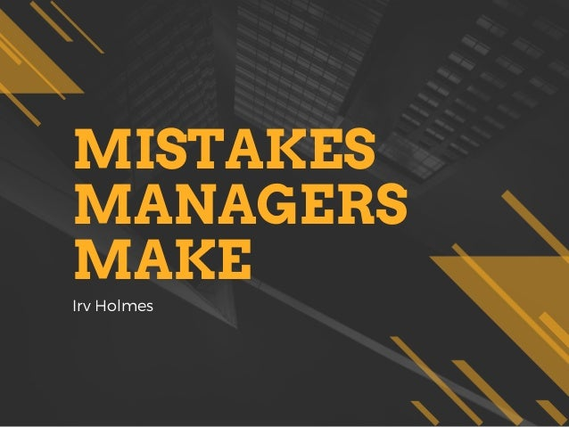 MISTAKES MANAGERS MAKE Irv Holmes