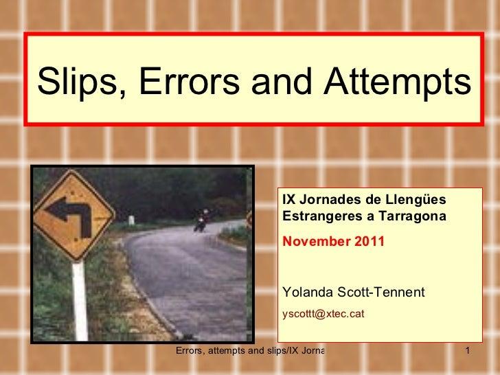 Slips, Errors and Attempts IX Jornades de Llengües Estrangeres a Tarragona November 2011 Yolanda Scott-Tennent [email_addr...