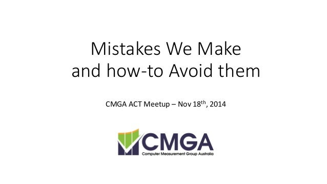 Mistakes We Makeand how-to Avoid them  CMGA ACT Meetup–Nov 18th, 2014