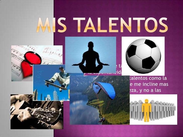 De mis padres herede talentos como elteatro y la espontaneidad. Por mis propiosmedios he venido creando talentos como lamú...