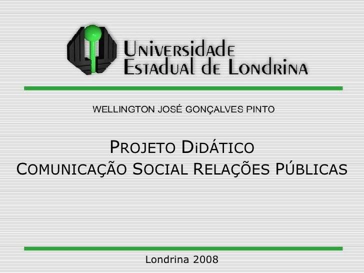 P ROJETO  D iDÁTICO C OMUNICAÇÃO  S OCIAL  R ELAÇÕES  P ÚBLICAS Londrina 2008