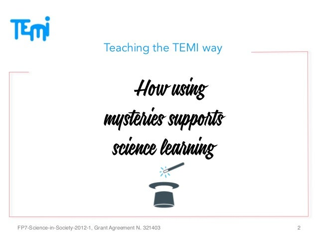 Teaching the TEMI way  How using mysteries supports science learning FP7-Science-in-Society-2012-1, Grant Agreement N. 32...