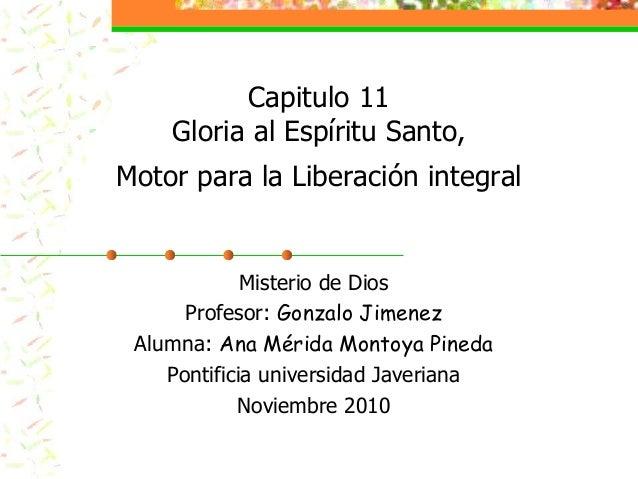 Capitulo 11 Gloria al Espíritu Santo, Motor para la Liberación integral Misterio de Dios Profesor: Gonzalo Jimenez Alumna:...
