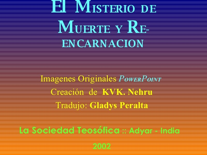El   M ISTERIO  DE M UERTE  Y  R E-ENCARNACION Imagenes Originales   P OWER P OINT   Creación  de  KVK. Nehru Tradujo:  Gl...
