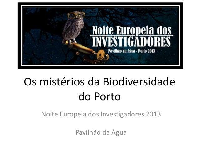 Os mistérios da Biodiversidade do Porto Noite Europeia dos Investigadores 2013 Pavilhão da Água
