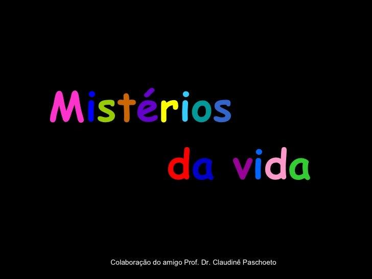 M i s t é r i o s   d a   v i d a Colaboração do amigo Prof. Dr. Claudinê Paschoeto