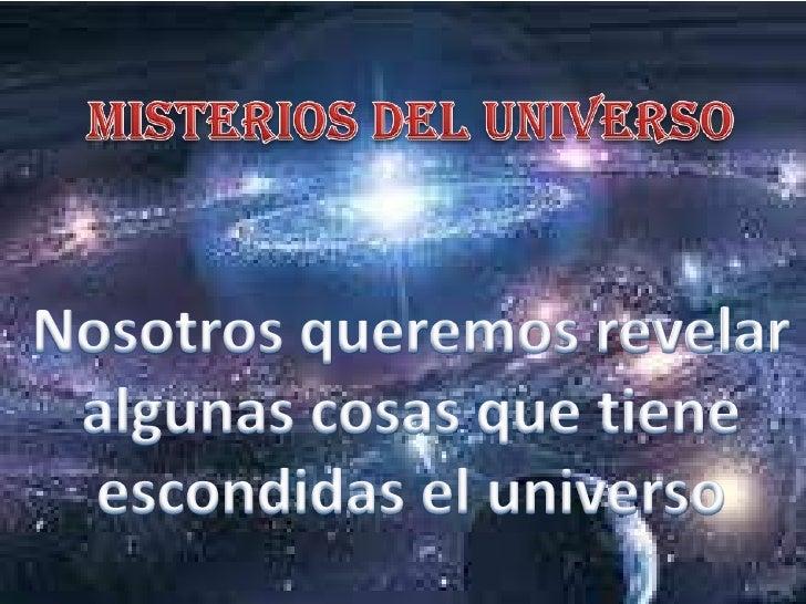 Misterios del universo<br />Nosotros queremos revelar algunas cosas que tiene escondidas el universo<br />