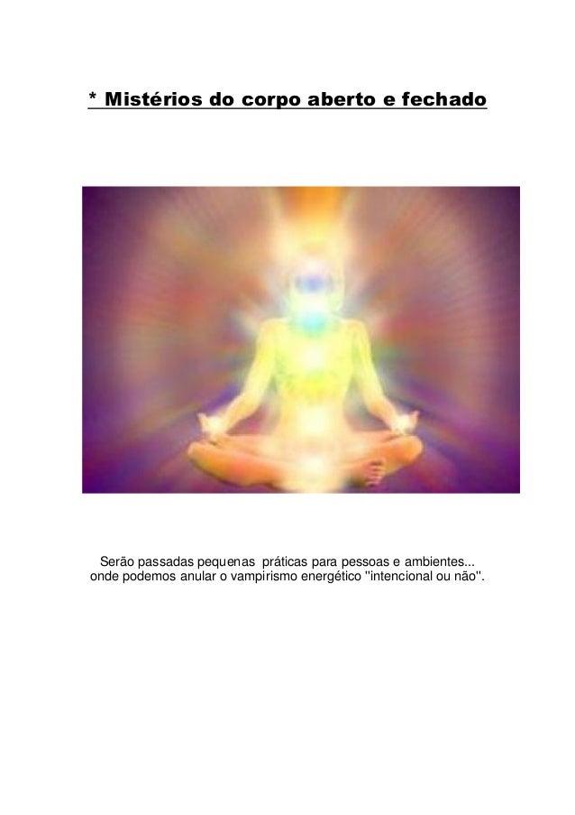 * Mistérios do corpo aberto e fechado Serão passadas pequenas práticas para pessoas e ambientes...onde podemos anular o va...