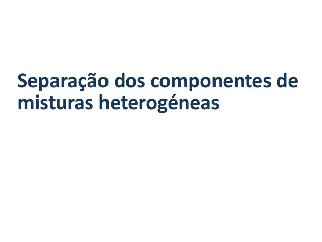Separação dos componentes demisturas heterogéneas