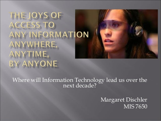 Where will Information Technology lead us over the next decade? Margaret Dischler MIS 7650