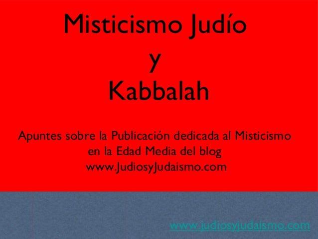 Misticismo Judío y Kabbalah www.judiosyjudaismo.com Apuntes sobre la Publicación dedicada al Misticismo en la Edad Media d...