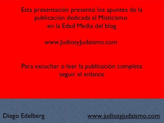 www.judiosyjudaismo.com Esta presentación presentó los apuntes de la publicación dedicada al Misticismo en la Edad Media d...