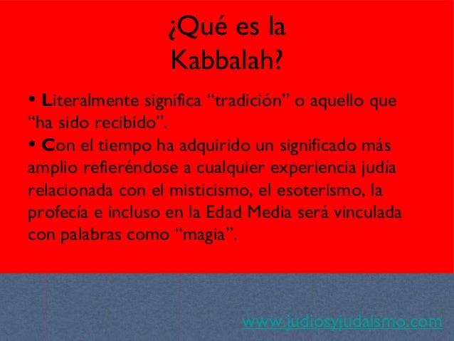 """¿Qué es la Kabbalah? www.judiosyjudaismo.com • Literalmente significa """"tradición"""" o aquello que """"ha sido recibido"""". • Con ..."""