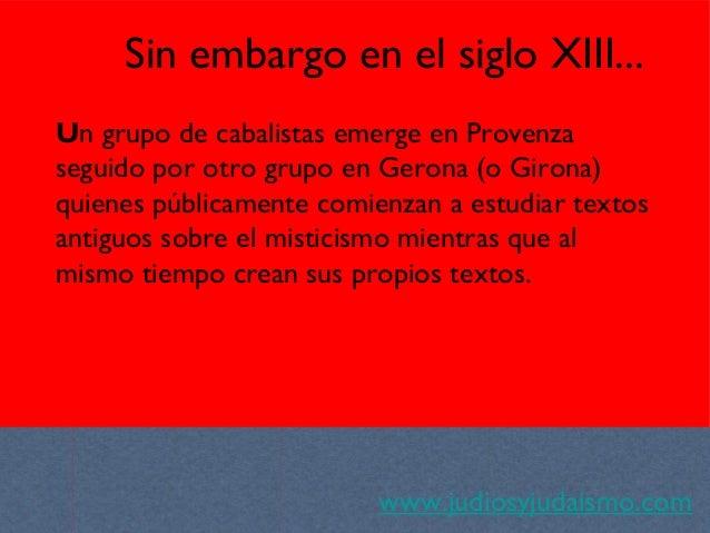 www.judiosyjudaismo.com Sin embargo en el siglo XIII... Un grupo de cabalistas emerge en Provenza seguido por otro grupo e...