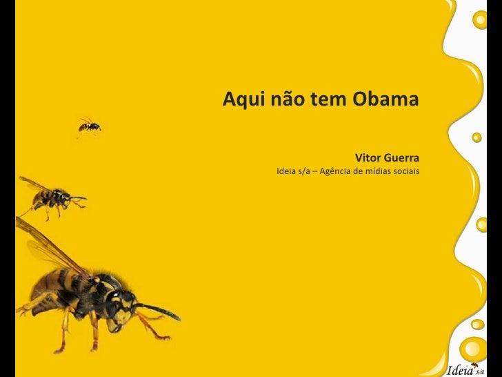 Aqui não tem Obama<br />Vitor Guerra<br />Ideia s/a – Agência de mídias sociais<br />
