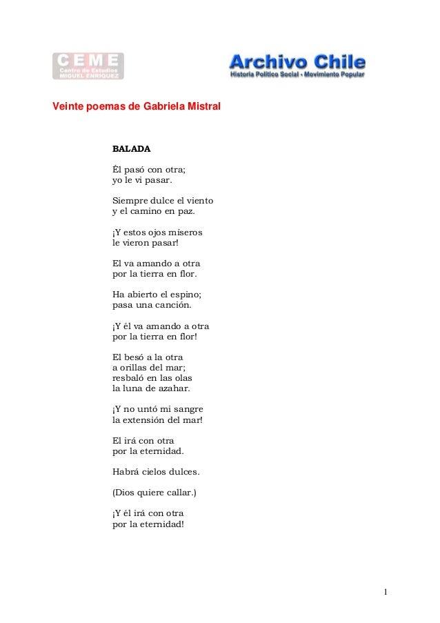 Veinte poemas de Gabriela Mistral BALADA Él pasó con otra; yo le vi pasar. Siempre dulce el viento y el camino en paz. ¡Y ...