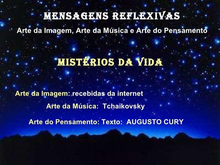 MENSAGENS REFLEXIVAS Arte da Imagem, Arte da Música e Arte do Pensamento mistérios da vida  Arte da Imagem:  recebidas da ...