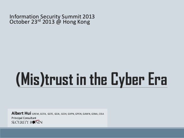 Information Security Summit 2013 October 23rd 2013 @ Hong Kong  (Mis)trust in the Cyber Era Albert Hui GREM, GCFA, GCFE, G...