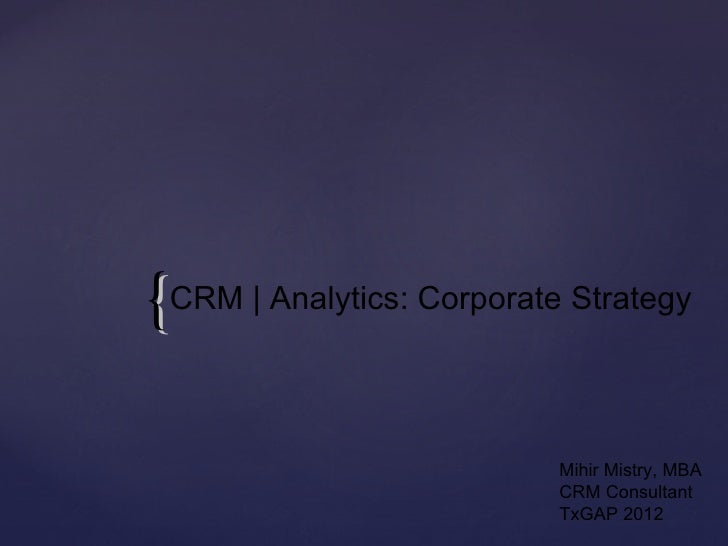 { CRM   Analytics: Corporate Strategy                            Mihir Mistry, MBA                            CRM Consulta...