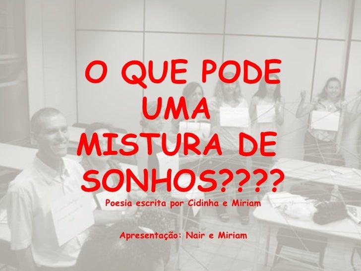 O QUE PODE UMA  MISTURA DE  SONHOS???? Poesia escrita por Cidinha e Miriam Apresentação: Nair e Miriam