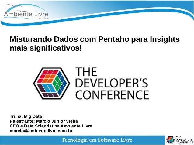 Misturando Dados com Pentaho para Insights mais significativos! Trilha: Big Data Palestrante: Marcio Junior Vieira CEO e D...
