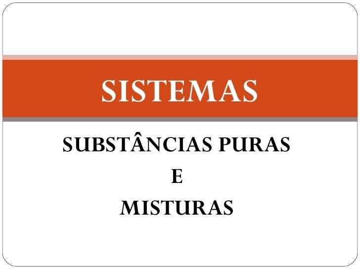 SISTEMASSUBSTÂNCIAS PURAS        E    MISTURAS
