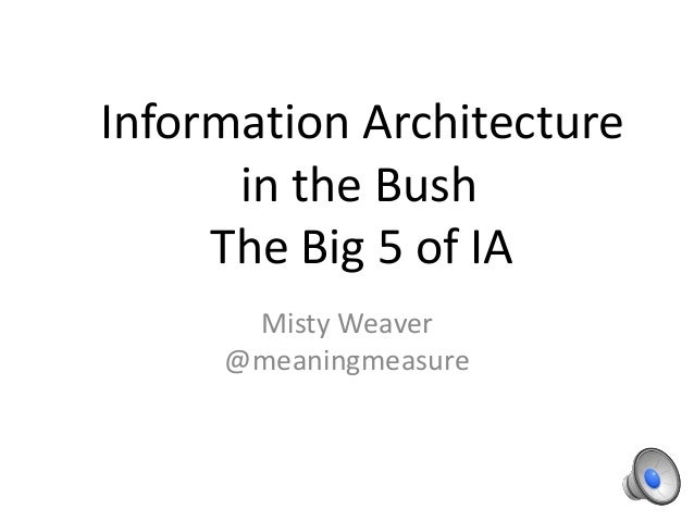 Information Architecturein the BushThe Big 5 of IAMisty Weaver@meaningmeasure