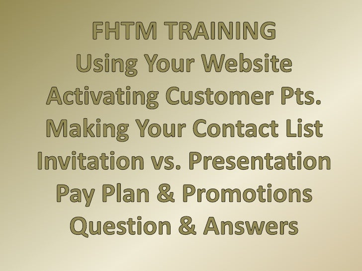 FHTM TRAINING<br />Using Your Website<br />Activating Customer Pts.<br />Making Your Contact List<br />Invitation vs. Pres...