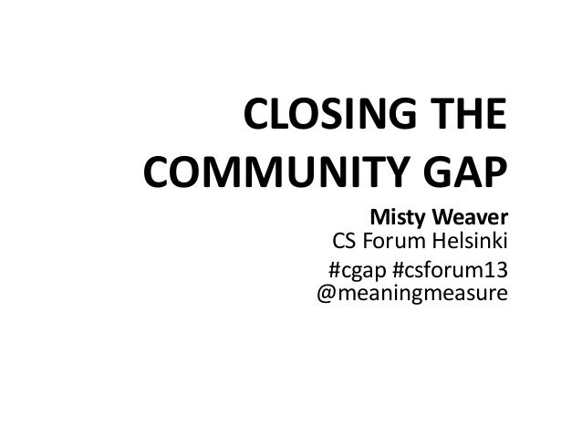 CLOSING THE COMMUNITY GAP Misty Weaver CS Forum Helsinki #cgap #csforum13 @meaningmeasure