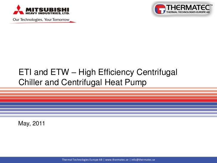 ETI and ETW – High Efficiency CentrifugalChiller and Centrifugal Heat PumpMay, 2011            Thermal Technologies Europe...