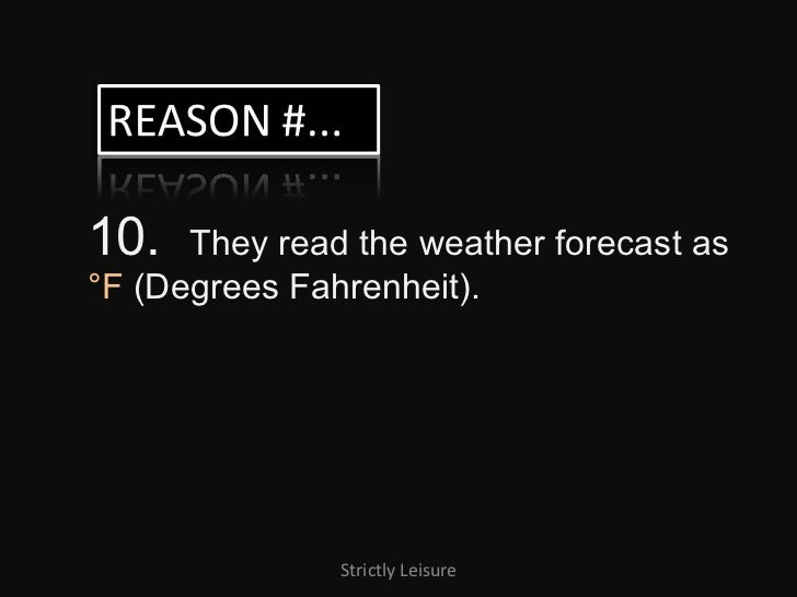 10.  They read the weather forecast as  °F  (Degrees Fahrenheit). Strictly Leisure