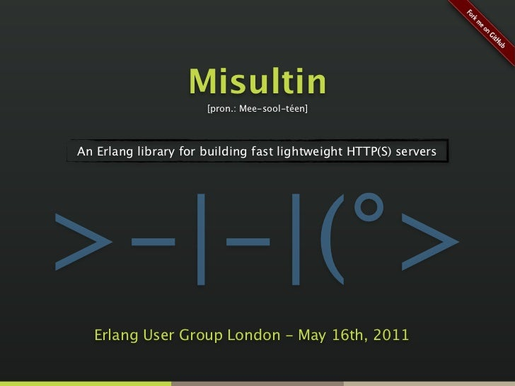 Misultin                      [pron.: Mee-sool-téen]An Erlang library for building fast lightweight HTTP(S) servers>-|-|(°...