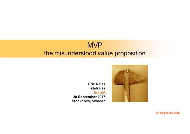 MVP the misunderstood value proposition Eric Reiss @elreiss EuroIA 30 September 2017 Stockholm, Sweden