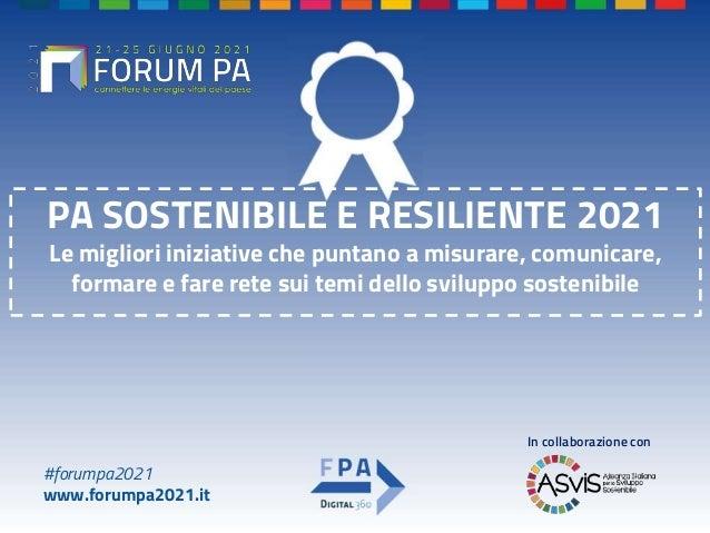 #forumpa2021 www.forumpa2021.it PA SOSTENIBILE E RESILIENTE 2021 Le migliori iniziative che puntano a misurare, comunicare...