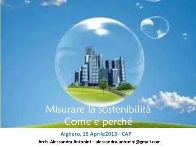 Misurare la sostenibilità Come e perché Alghero, 15 Aprile2013– CAP Arch. Alessandra Antonini – alessandra.antonini@gmail....