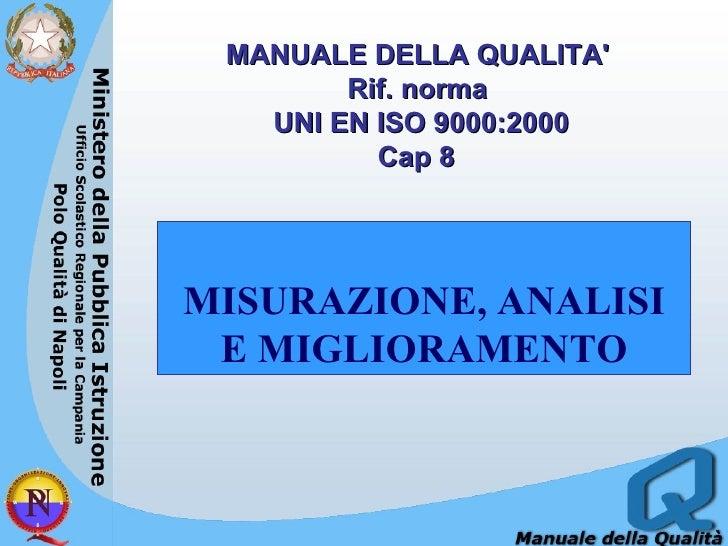 MANUALE DELLA QUALITA'  Rif. norma  UNI EN ISO 9000:2000 Cap 8   MISURAZIONE, ANALISI E MIGLIORAMENTO