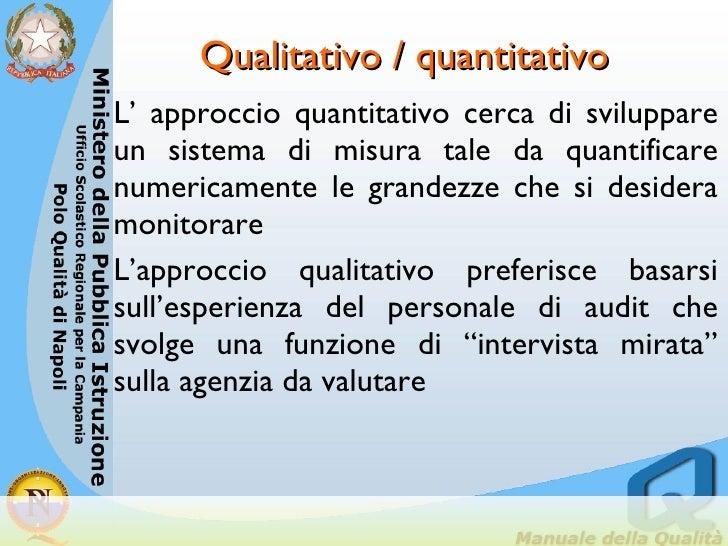 Qualitativo / quantitativo <ul><li>L' approccio quantitativo cerca di sviluppare un sistema di misura tale da quantificare...