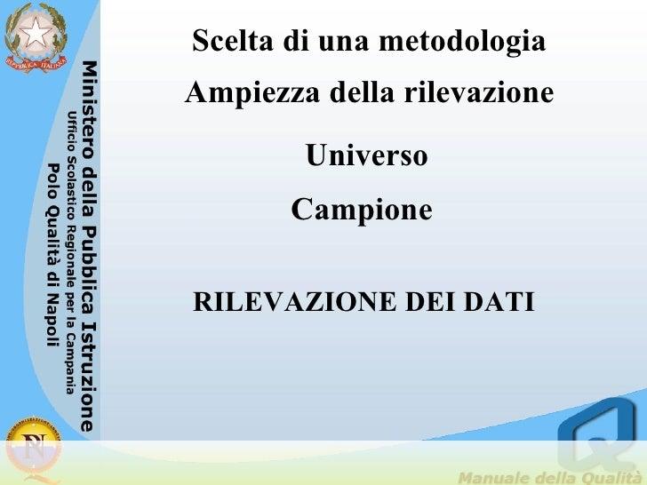 Campione RILEVAZIONE DEI DATI Scelta di una metodologia Ampiezza della rilevazione <ul><li>Universo   </li></ul>