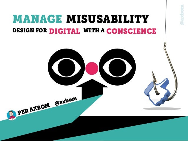 @axbom MANAGE MISUSABILITY DESIGN FOR DIGITAL PER AXBOM @axbom WITH A CONSCIENCE