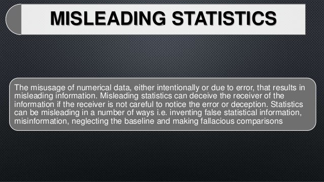misuses of statistics Dec 5, 2016 ever since we were young, we were taught to believe that statistics are supposed to make something easier to understand when they are used in a misleading fashion, false statistics can trick the casual observer into believing something other than what the data shows that right there is a misuse of.