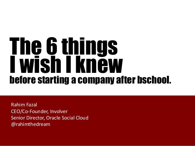 The 6 thingsI wish Iaknew bschool.before starting company afterRahim FazalCEO/Co-Founder, InvolverSenior Director, Oracle ...
