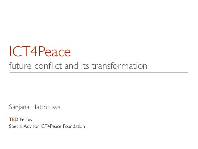 ICT4Peace  future conflict and its transformation Sanjana Hattotuwa  ! TED Fellow  Special Advisor, ICT4Peace Foundation