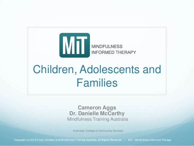Children, Adolescents and Families Cameron Aggs Dr. Danielle McCarthy Mindfulness Training Australia Copyright (c) 2013 Fr...