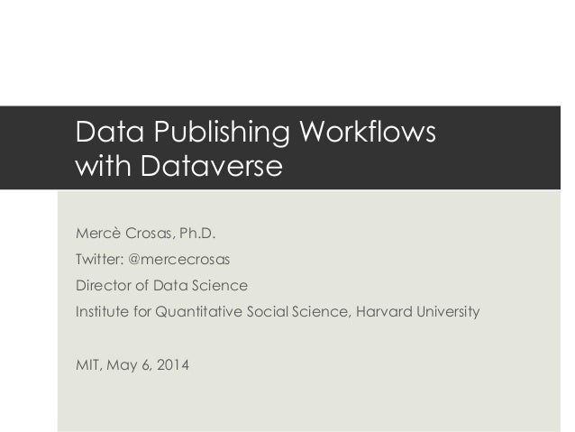 Data Publishing Workflows with Dataverse Mercè Crosas, Ph.D. Twitter: @mercecrosas Director of Data Science Institute for ...