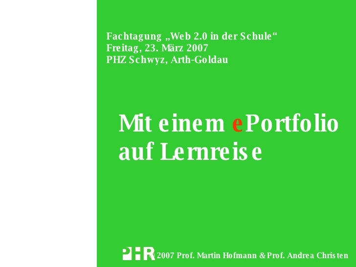 "Fac htag ung ""We b 2.0 in de r S c hule "" Fre itag , 23. März 2007 PHZ S c hwyz, Arth-Go ldau       Mit e ine m e Portfoli..."