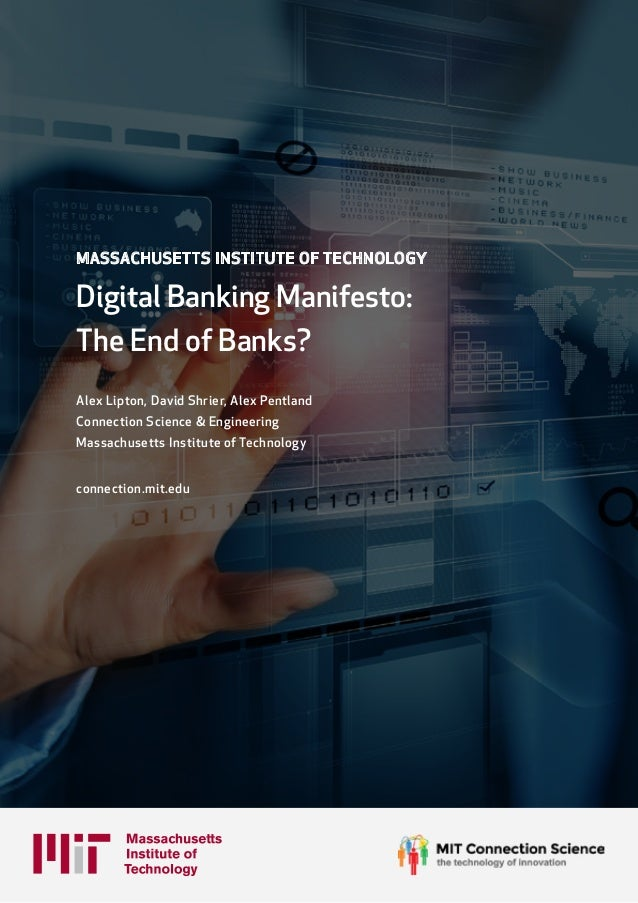 MASSACHUSETTS INSTITUTE OF TECHNOLOGY Digital Banking Manifesto: The End of Banks? Alex Lipton, David Shrier, Alex Pentlan...
