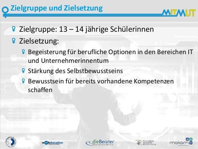 Zielgruppe und Zielsetzung Zielgruppe: 13 – 14 jährige Schülerinnen Zielsetzung: Begeisterung für berufliche Optionen in d...