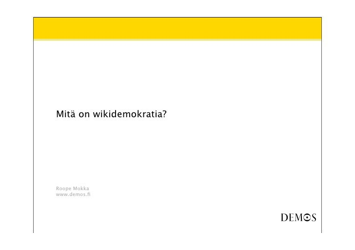Mitä on wikidemokratia?     Roope Mokka www.demos.fi