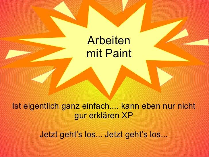 Arbeiten mit Paint Ist eigentlich ganz einfach.... kann eben nur nicht gur erklären XP Jetzt geht's los... Jetzt geht's lo...